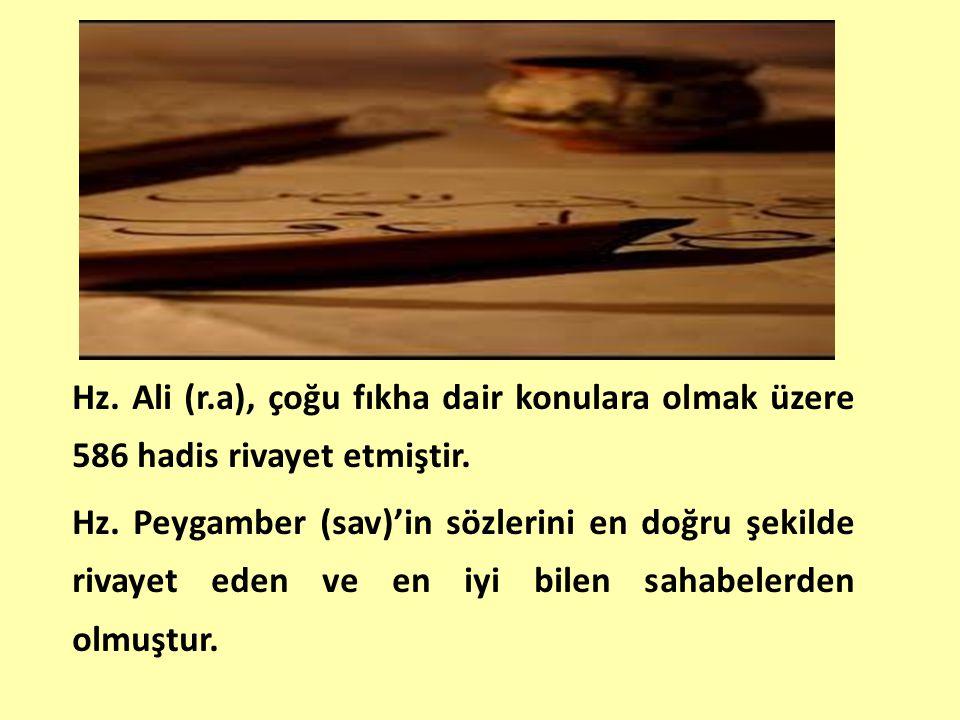 Hz. Ali (r.a), çoğu fıkha dair konulara olmak üzere 586 hadis rivayet etmiştir.