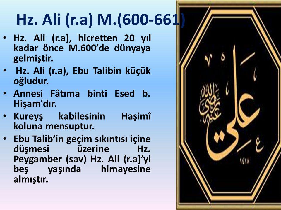 Hz. Ali (r.a) M.(600-661) Hz. Ali (r.a), hicretten 20 yıl kadar önce M.600'de dünyaya gelmiştir. Hz. Ali (r.a), Ebu Talibin küçük oğludur.