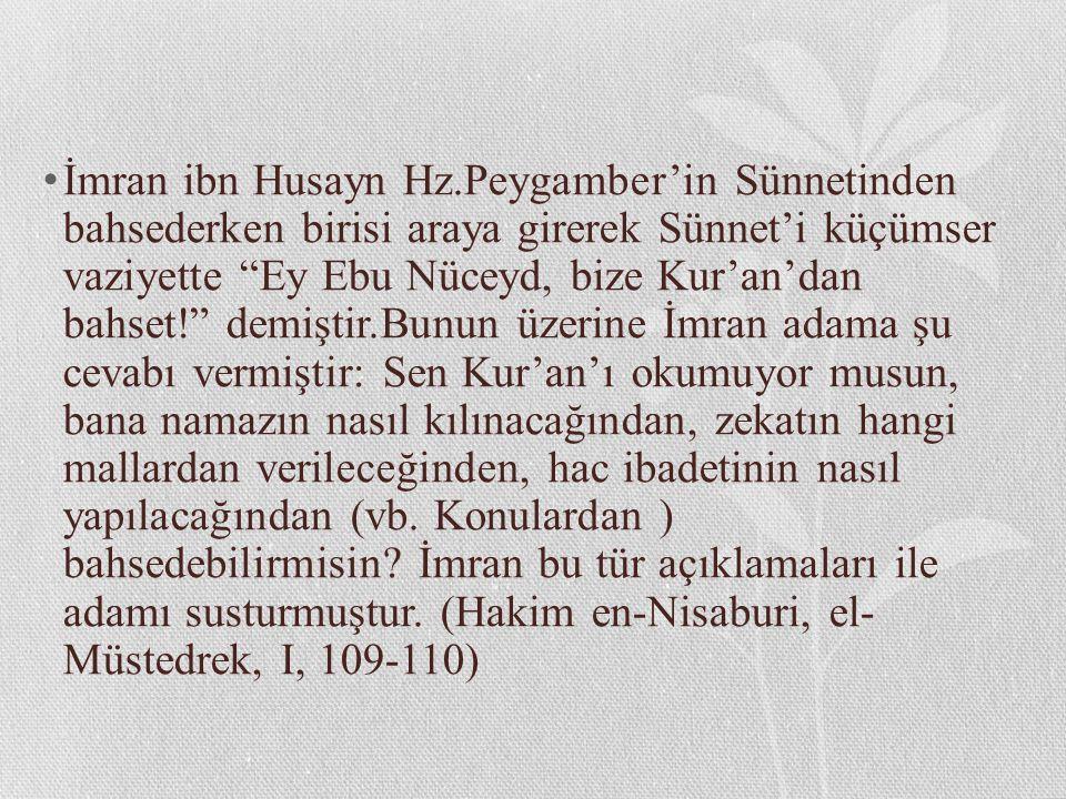 İmran ibn Husayn Hz.Peygamber'in Sünnetinden bahsederken birisi araya girerek Sünnet'i küçümser vaziyette Ey Ebu Nüceyd, bize Kur'an'dan bahset! demiştir.Bunun üzerine İmran adama şu cevabı vermiştir: Sen Kur'an'ı okumuyor musun, bana namazın nasıl kılınacağından, zekatın hangi mallardan verileceğinden, hac ibadetinin nasıl yapılacağından (vb.