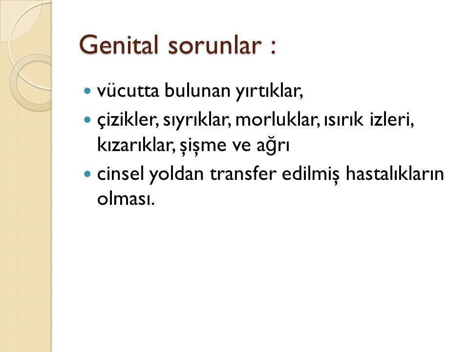 Genital sorunlar : vücutta bulunan yırtıklar,