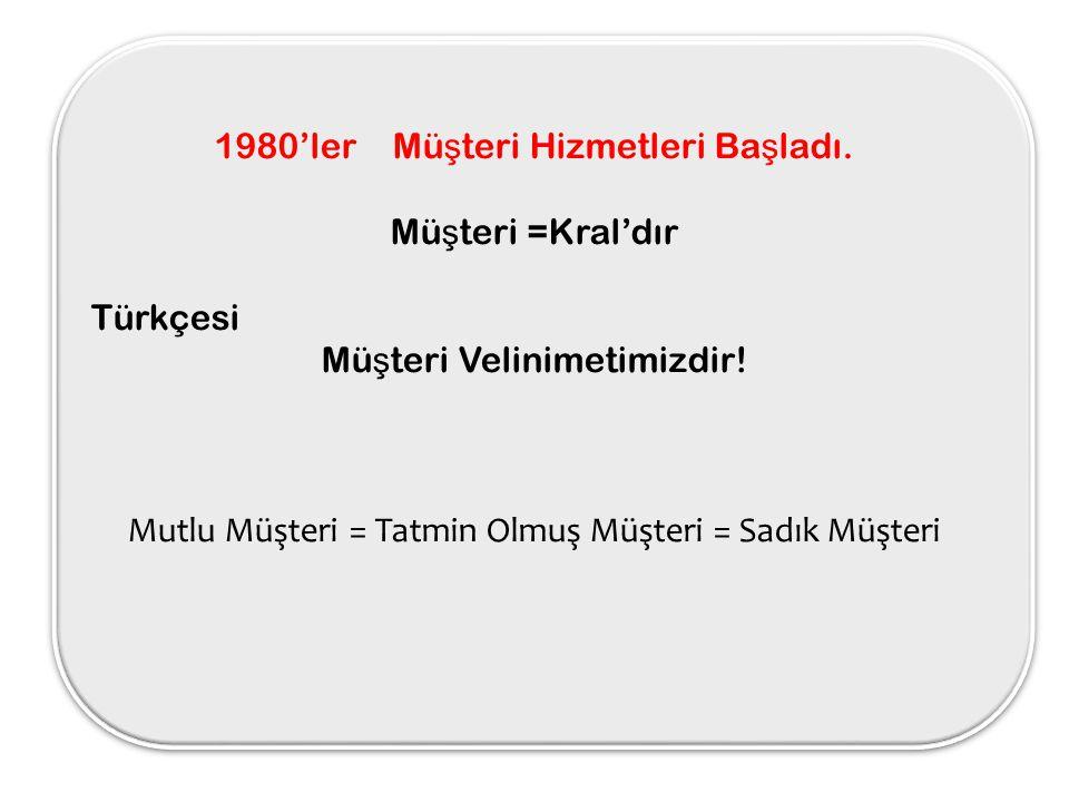 1980'ler Müşteri Hizmetleri Başladı. Müşteri =Kral'dır Türkçesi