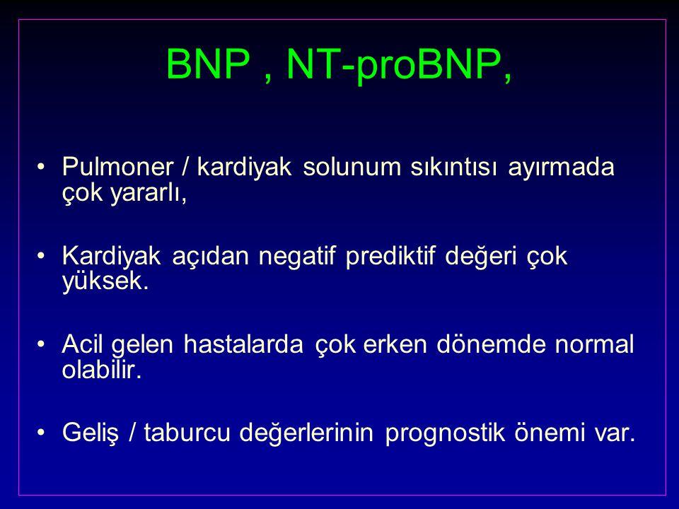 BNP , NT-proBNP, Pulmoner / kardiyak solunum sıkıntısı ayırmada çok yararlı, Kardiyak açıdan negatif prediktif değeri çok yüksek.