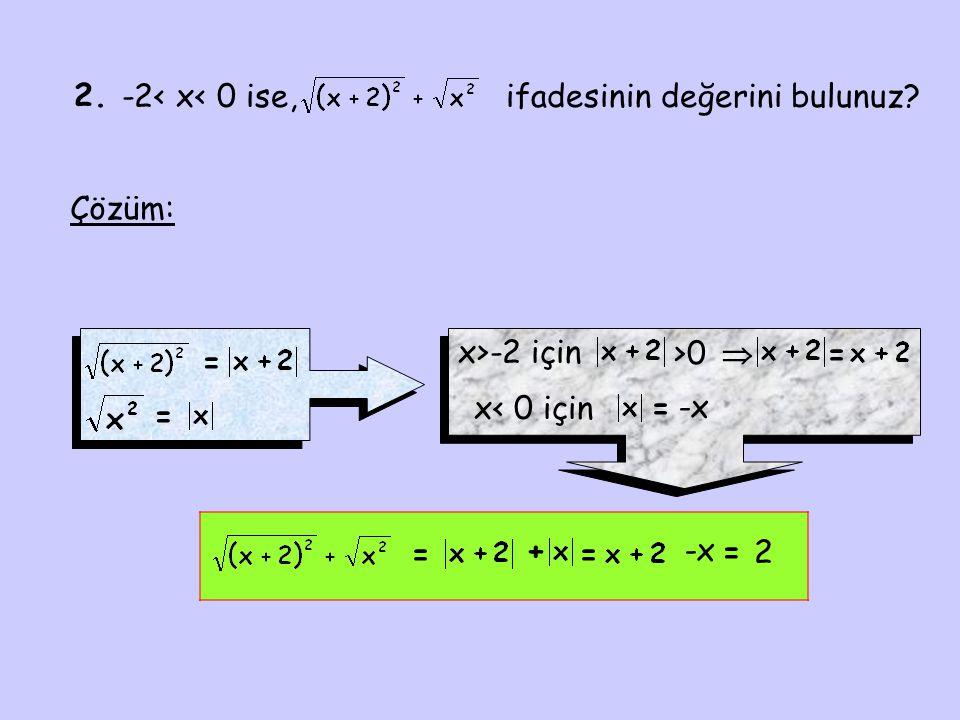 2. -2< x< 0 ise, ifadesinin değerini bulunuz Çözüm: x>-2 için. >0.  = = x< 0 için. = -x.