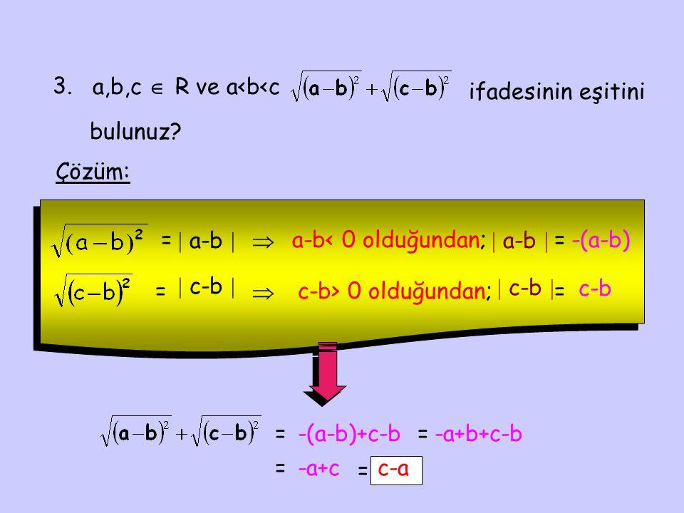 3. a,b,c  R ve a<b<c. ifadesinin eşitini. bulunuz Çözüm: =  a-b   a-b< 0 olduğundan;  a-b 