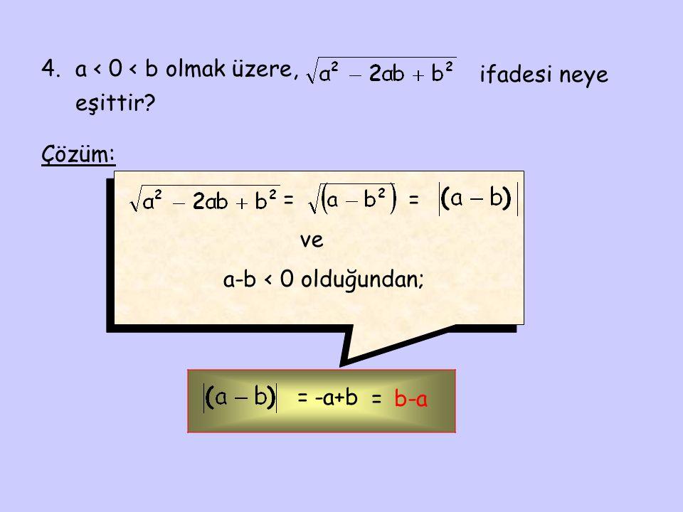 4. a < 0 < b olmak üzere, ifadesi neye eşittir Çözüm: = = ve a-b < 0 olduğundan; = -a+b = b-a