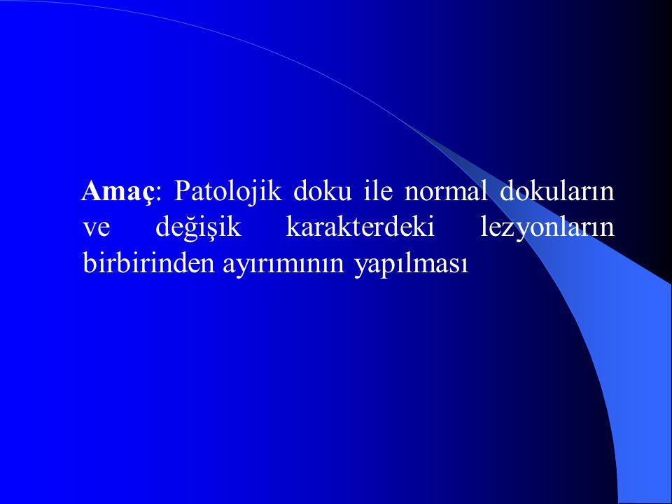 Amaç: Patolojik doku ile normal dokuların ve değişik karakterdeki lezyonların birbirinden ayırımının yapılması