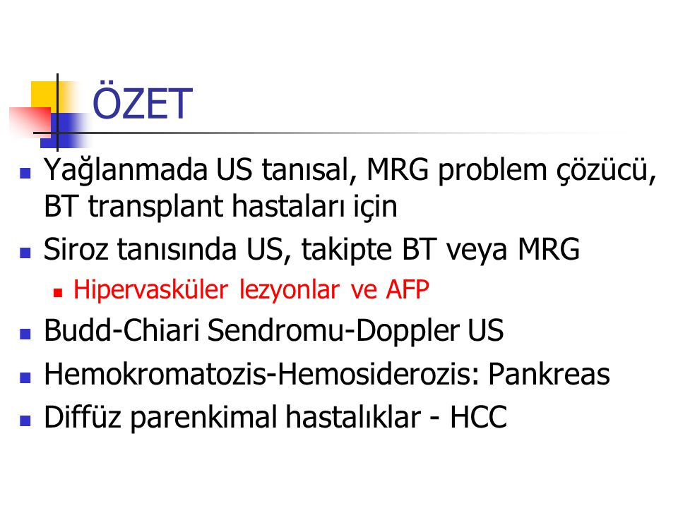 ÖZET Yağlanmada US tanısal, MRG problem çözücü, BT transplant hastaları için. Siroz tanısında US, takipte BT veya MRG.