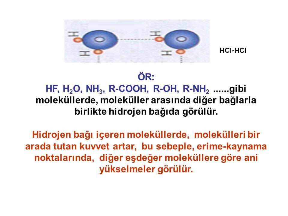 HCl-HCl ÖR: HF, H2O, NH3, R-COOH, R-OH, R-NH2 ......gibi moleküllerde, moleküller arasında diğer bağlarla birlikte hidrojen bağıda görülür.