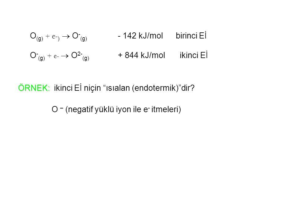 O(g) + e-)  O-(g) - 142 kJ/mol birinci Eİ