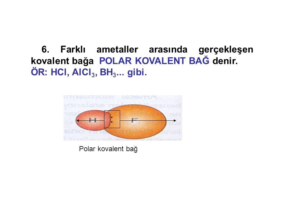 6. Farklı ametaller arasında gerçekleşen kovalent bağa POLAR KOVALENT BAĞ denir.
