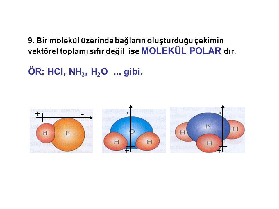 9. Bir molekül üzerinde bağların oluşturduğu çekimin vektörel toplamı sıfır değil ise MOLEKÜL POLAR dır.
