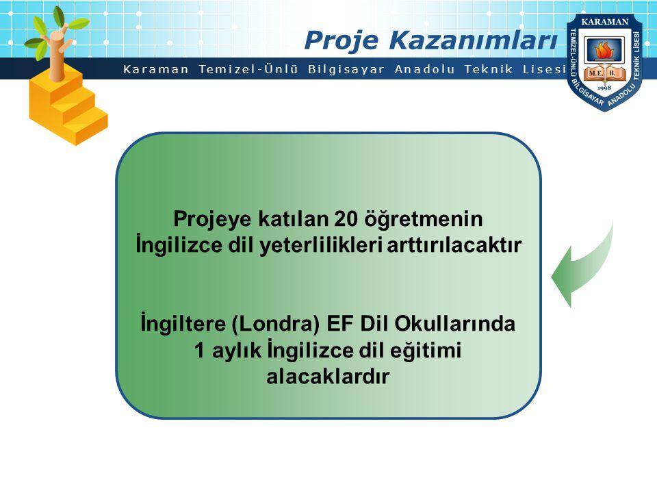 Proje Kazanımları Projeye katılan 20 öğretmenin İngilizce dil yeterlilikleri arttırılacaktır. İngiltere (Londra) EF Dil Okullarında.