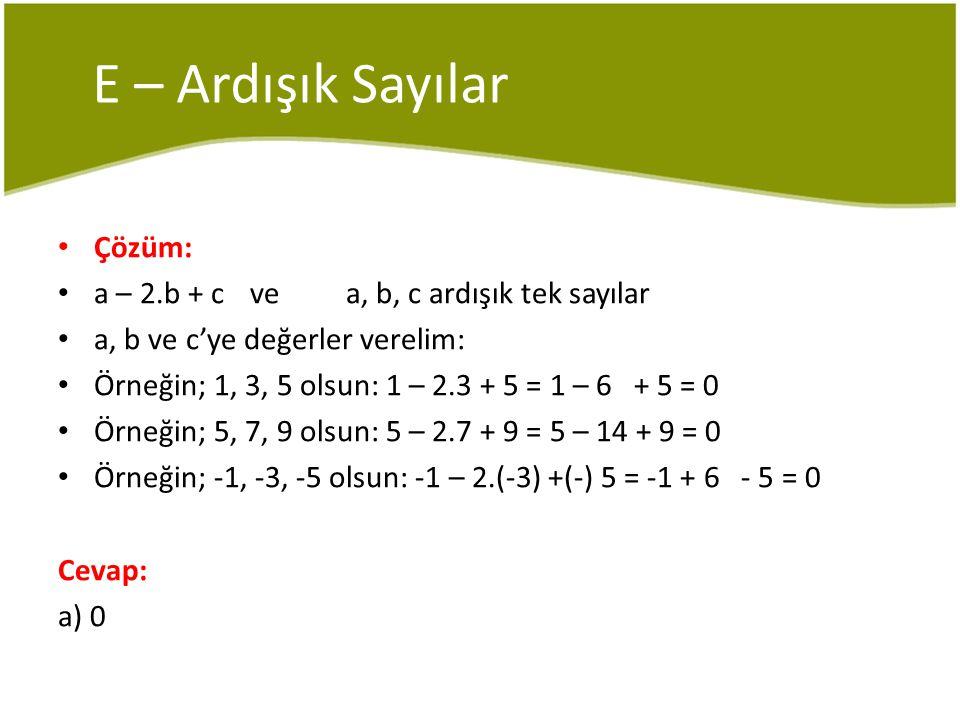 E – Ardışık Sayılar Çözüm: a – 2.b + c ve a, b, c ardışık tek sayılar
