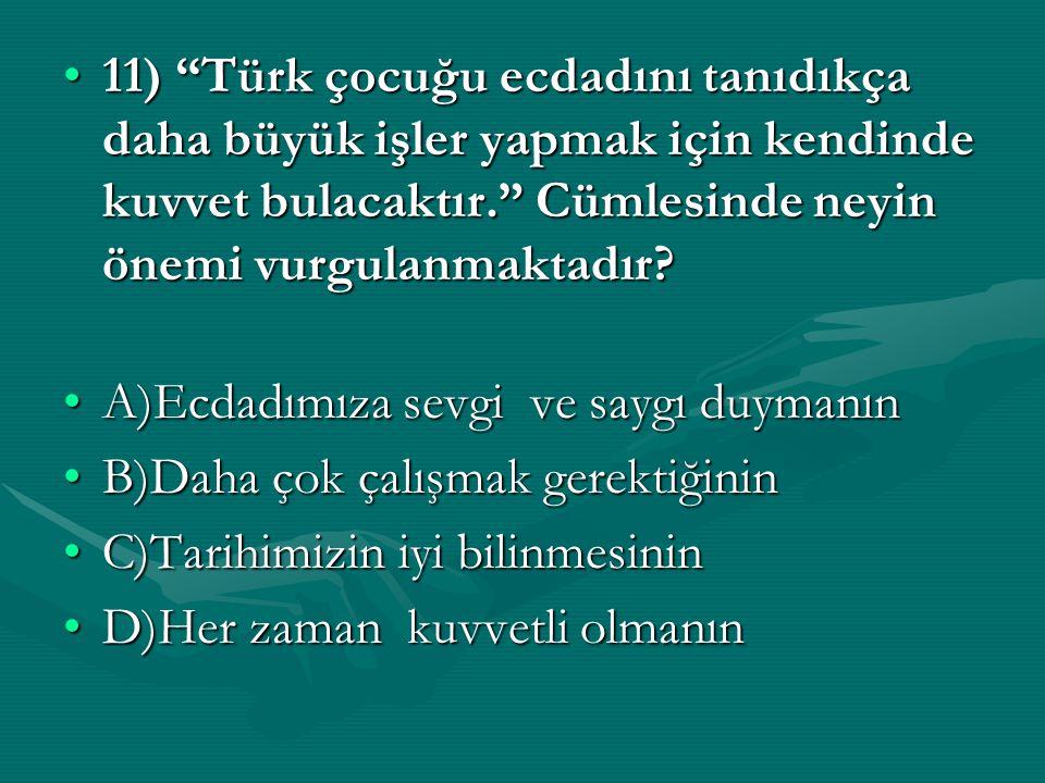 11) Türk çocuğu ecdadını tanıdıkça daha büyük işler yapmak için kendinde kuvvet bulacaktır. Cümlesinde neyin önemi vurgulanmaktadır