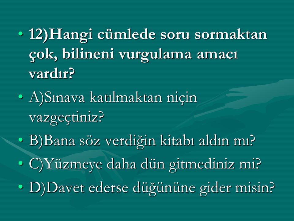 12)Hangi cümlede soru sormaktan çok, bilineni vurgulama amacı vardır