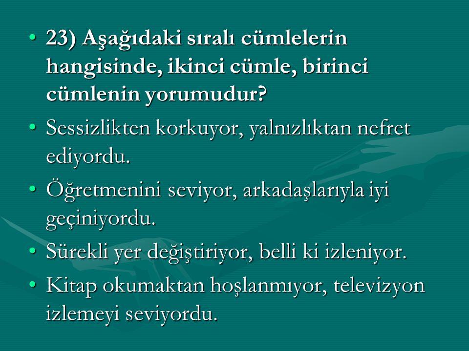 23) Aşağıdaki sıralı cümlelerin hangisinde, ikinci cümle, birinci cümlenin yorumudur
