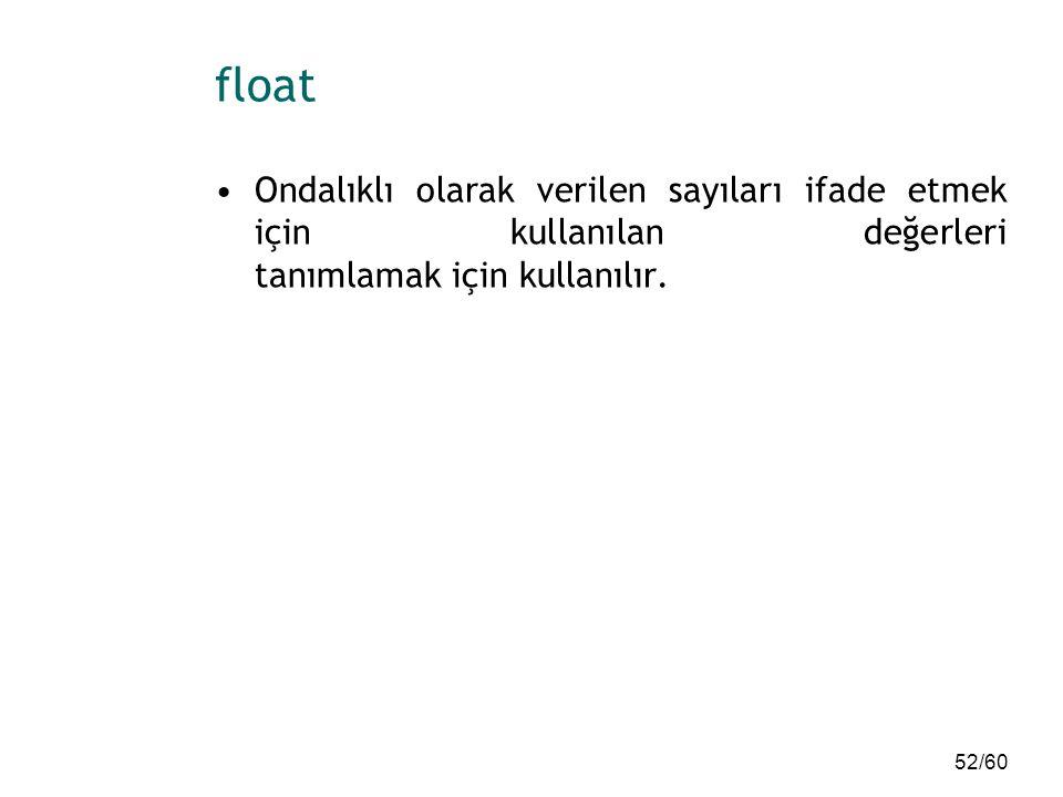 float Ondalıklı olarak verilen sayıları ifade etmek için kullanılan değerleri tanımlamak için kullanılır.
