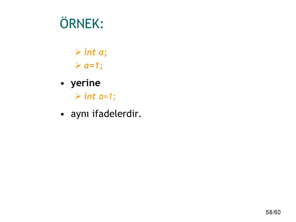 ÖRNEK: int a; a=1; yerine int a=1; aynı ifadelerdir.