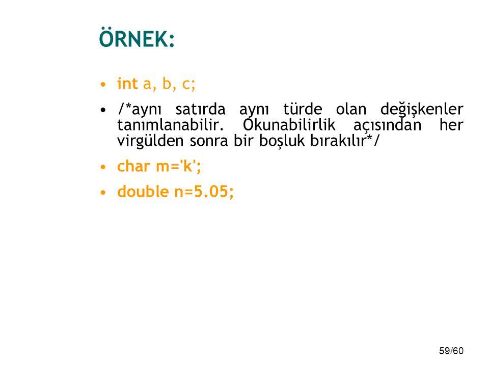 ÖRNEK: int a, b, c; /*aynı satırda aynı türde olan değişkenler tanımlanabilir. Okunabilirlik açısından her virgülden sonra bir boşluk bırakılır*/