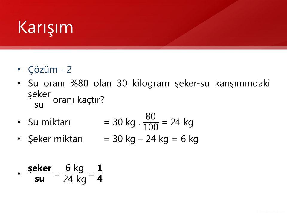 Karışım Çözüm - 2. Su oranı %80 olan 30 kilogram şeker-su karışımındaki şeker su oranı kaçtır Su miktarı = 30 kg . 80 100 = 24 kg.