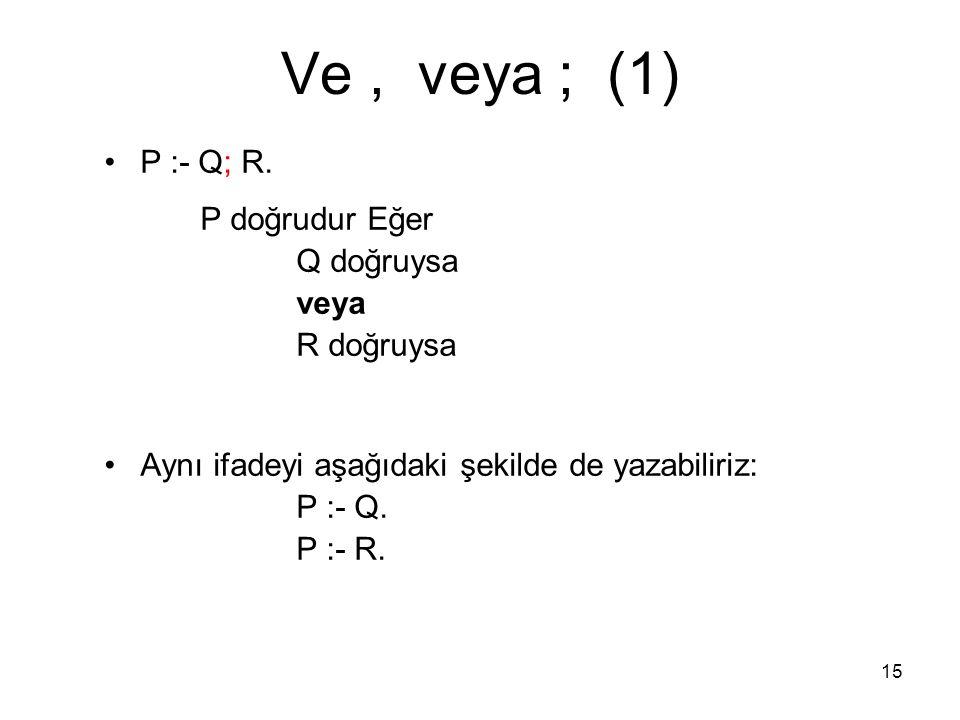 Ve , veya ; (1) P :- Q; R. P doğrudur Eğer Q doğruysa veya R doğruysa