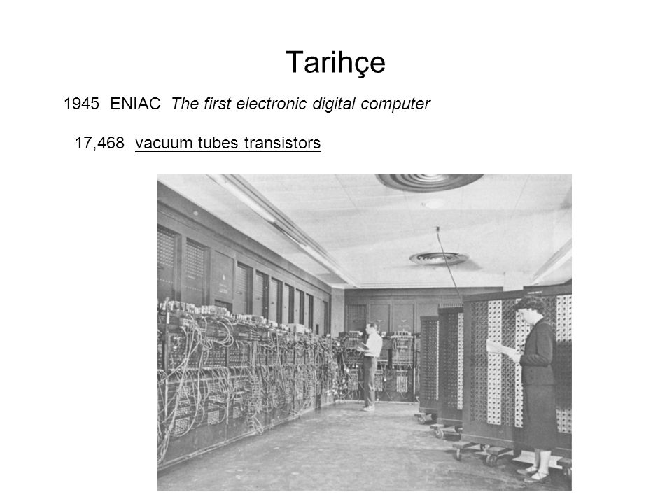 Tarihçe 1945 ENIAC The first electronic digital computer