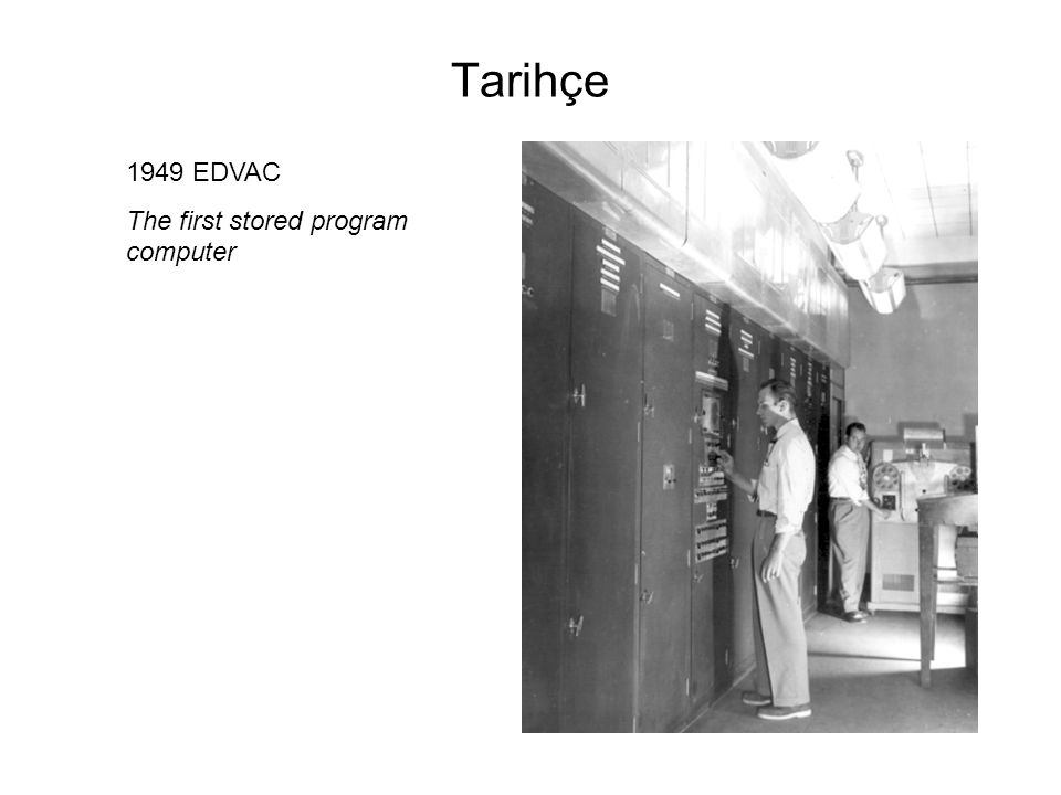 Tarihçe 1949 EDVAC The first stored program computer