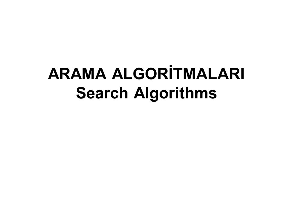 ARAMA ALGORİTMALARI Search Algorithms