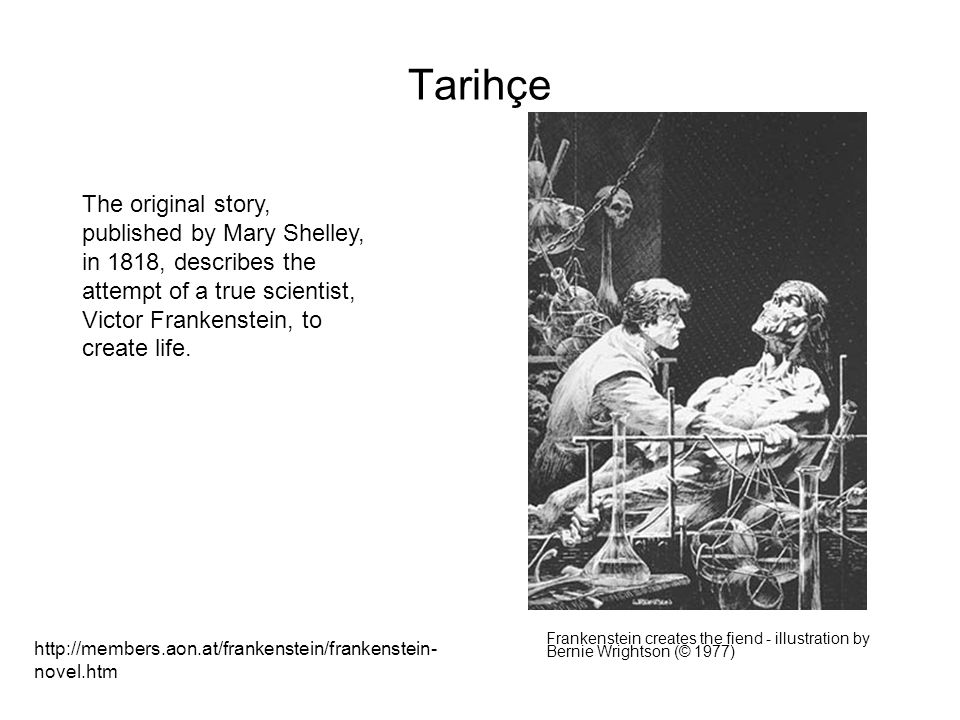 Tarihçe The original story, published by Mary Shelley, in 1818, describes the attempt of a true scientist, Victor Frankenstein, to create life.