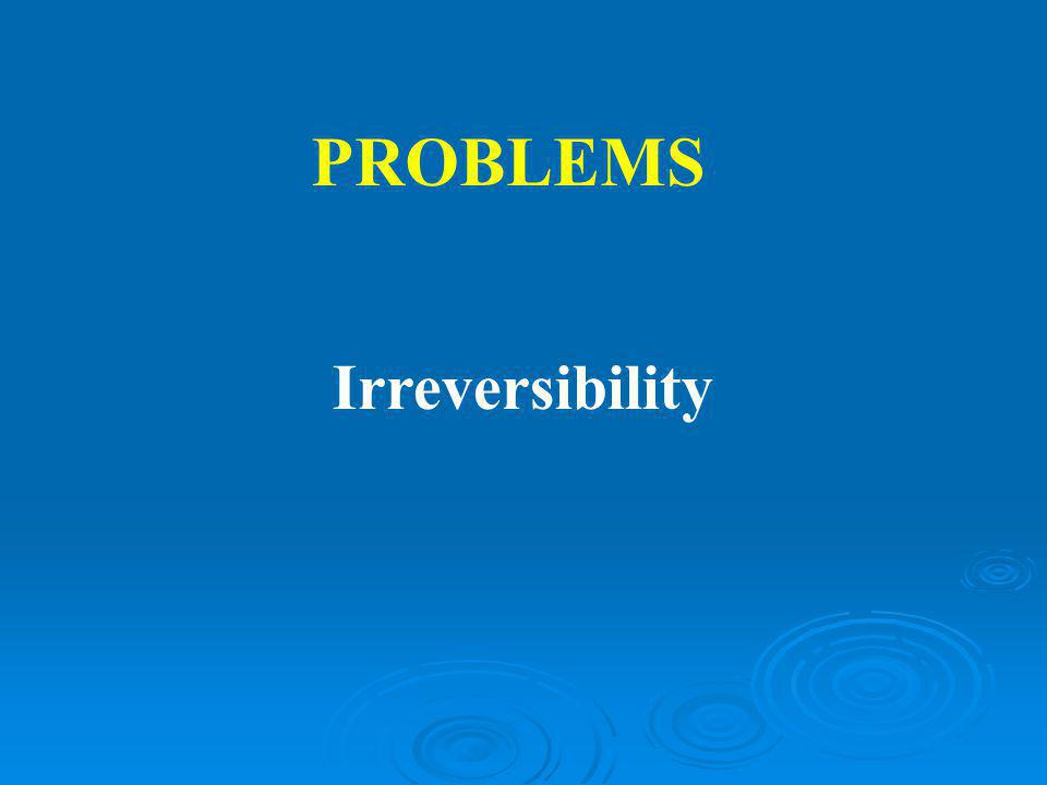 PROBLEMS Irreversibility