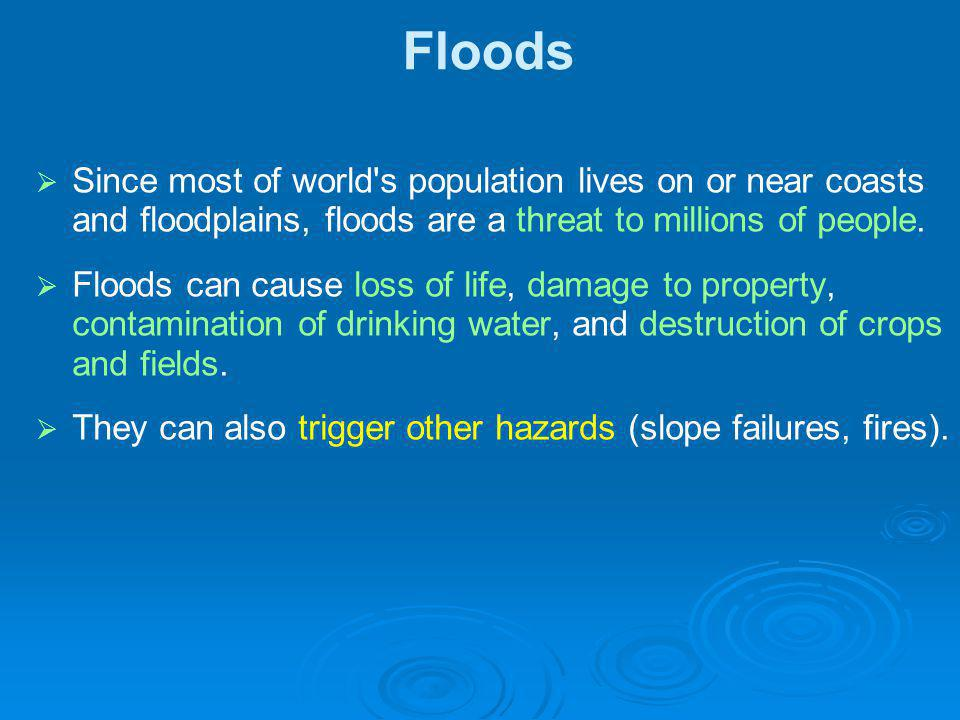 Floods Since most of world s population lives on or near coasts and floodplains, floods are a threat to millions of people.