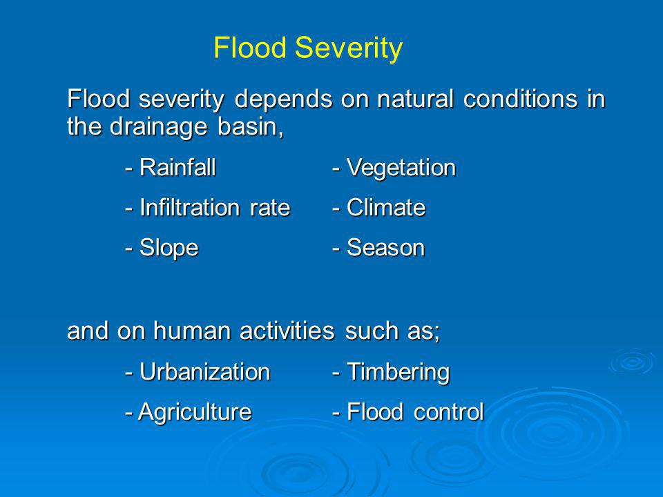 Flood Severity Flood severity depends on natural conditions in the drainage basin, - Rainfall - Vegetation.