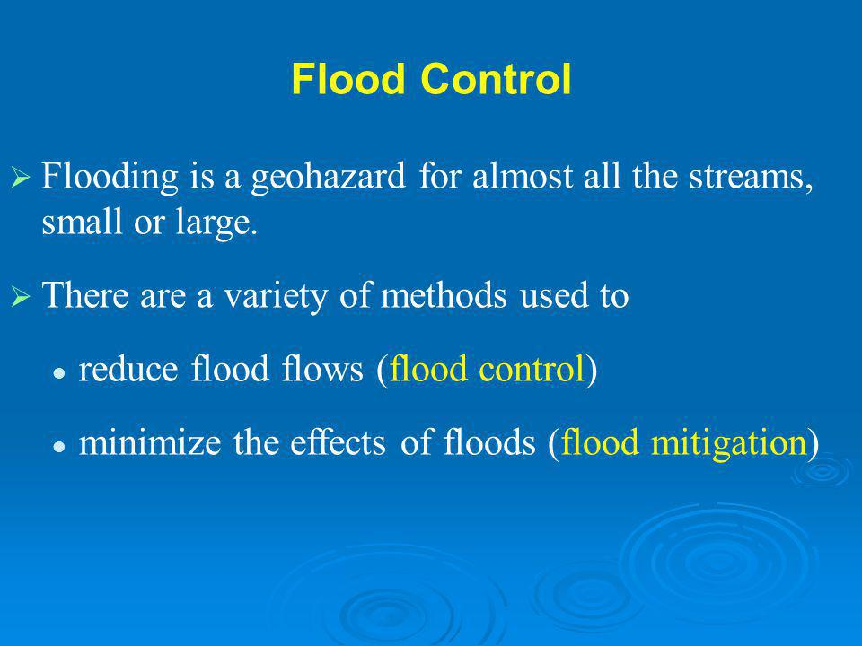 Flood Control Flooding is a geohazard for almost all the streams, small or large. There are a variety of methods used to.