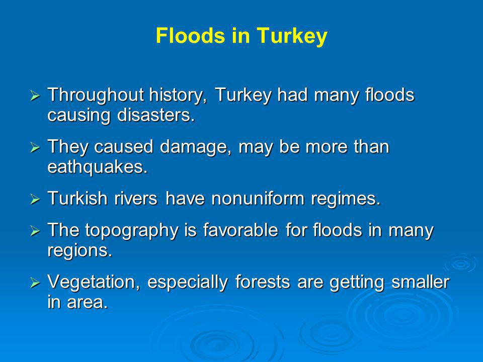 Floods in Turkey Throughout history, Turkey had many floods causing disasters. They caused damage, may be more than eathquakes.