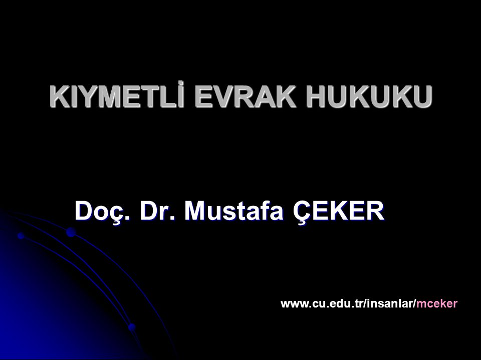 KIYMETLİ EVRAK HUKUKU Doç. Dr. Mustafa ÇEKER