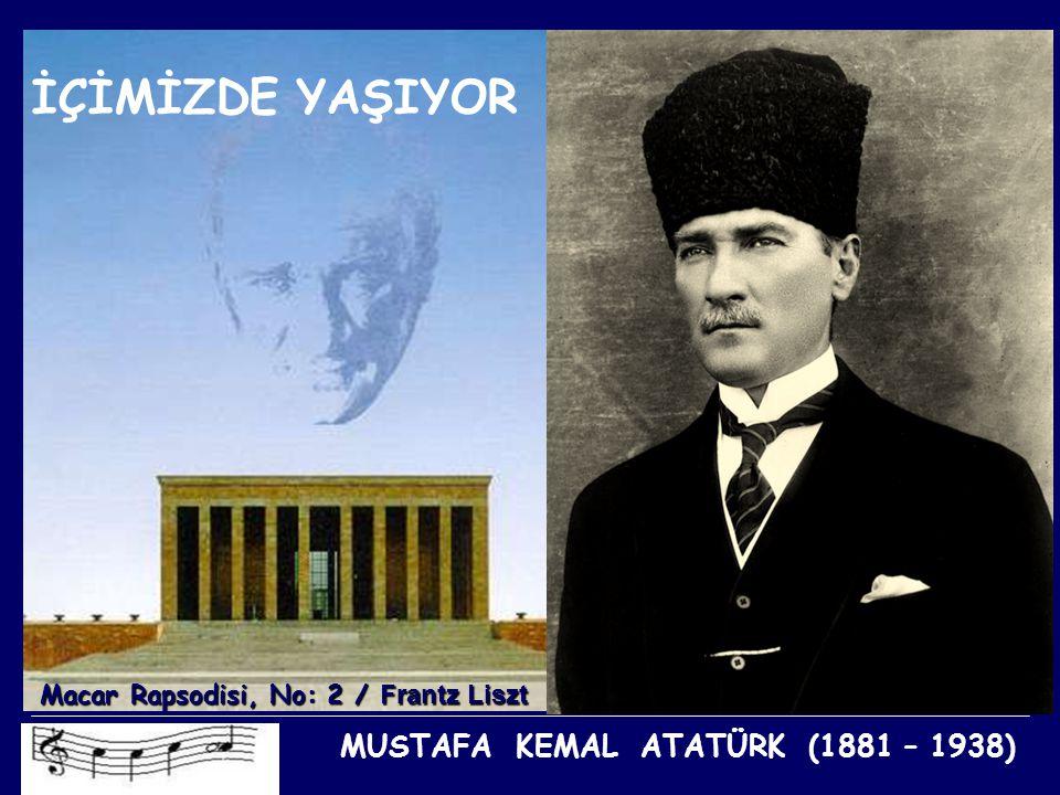 İÇİMİZDE YAŞIYOR MUSTAFA KEMAL ATATÜRK (1881 – 1938)