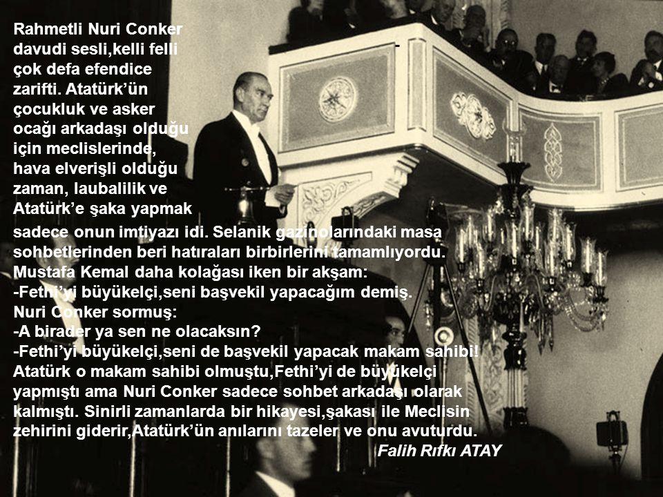 Rahmetli Nuri Conker davudi sesli,kelli felli çok defa efendice zarifti. Atatürk'ün çocukluk ve asker ocağı arkadaşı olduğu için meclislerinde, hava elverişli olduğu zaman, laubalilik ve Atatürk'e şaka yapmak