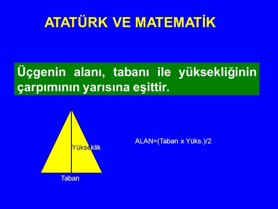 ATATÜRK VE MATEMATİK Üçgenin alanı, tabanı ile yüksekliğinin çarpımının yarısına eşittir. ALAN=(Taban x Yüks.)/2.