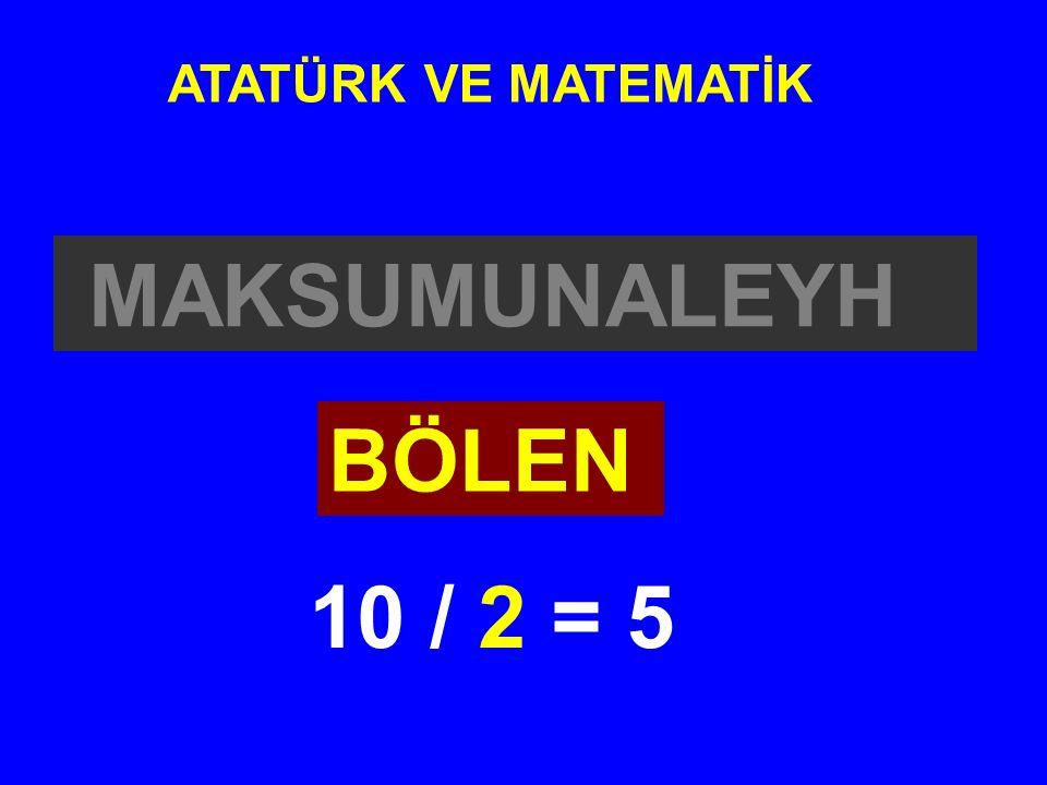 ATATÜRK VE MATEMATİK MAKSUMUNALEYH BÖLEN 10 / 2 = 5