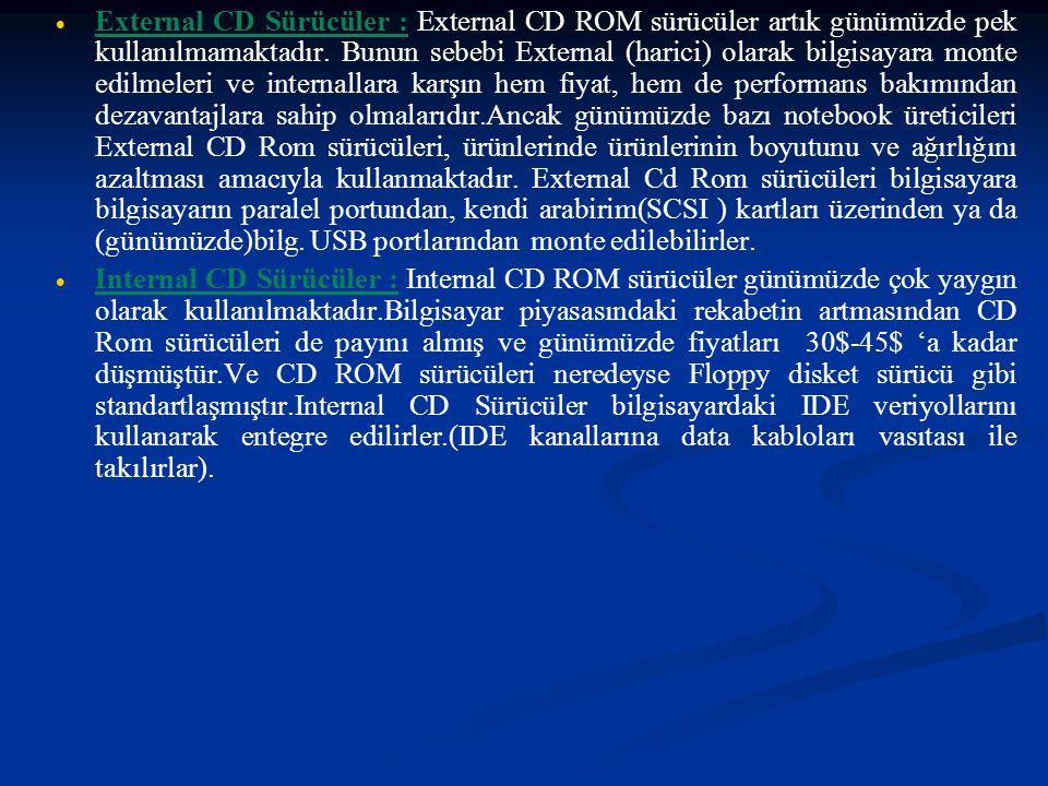 External CD Sürücüler : External CD ROM sürücüler artık günümüzde pek kullanılmamaktadır. Bunun sebebi External (harici) olarak bilgisayara monte edilmeleri ve internallara karşın hem fiyat, hem de performans bakımından dezavantajlara sahip olmalarıdır.Ancak günümüzde bazı notebook üreticileri External CD Rom sürücüleri, ürünlerinde ürünlerinin boyutunu ve ağırlığını azaltması amacıyla kullanmaktadır. External Cd Rom sürücüleri bilgisayara bilgisayarın paralel portundan, kendi arabirim(SCSI ) kartları üzerinden ya da (günümüzde)bilg. USB portlarından monte edilebilirler.