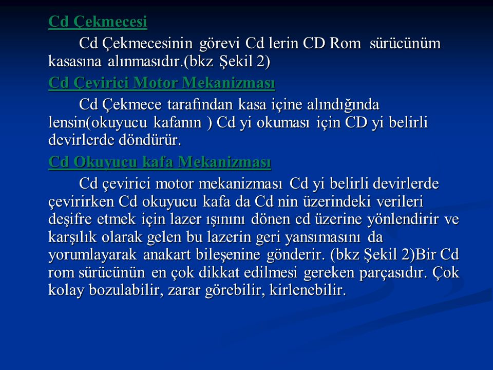 Cd Çekmecesi Cd Çekmecesinin görevi Cd lerin CD Rom sürücünüm kasasına alınmasıdır.(bkz Şekil 2) Cd Çevirici Motor Mekanizması.