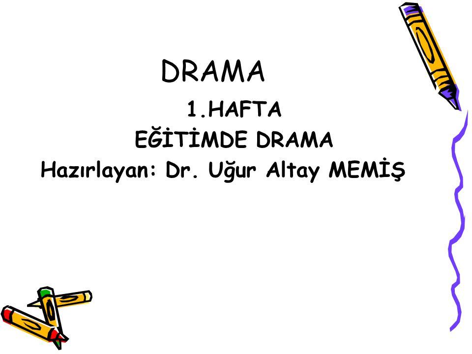 DRAMA 1.HAFTA EĞİTİMDE DRAMA Hazırlayan: Dr. Uğur Altay MEMİŞ