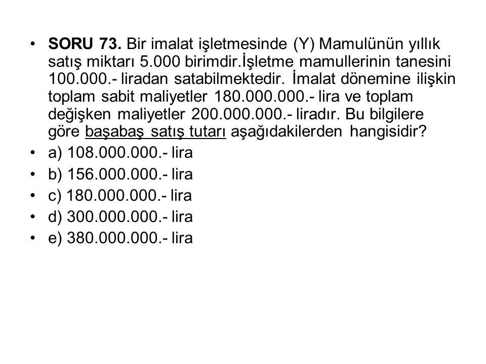 SORU 73. Bir imalat işletmesinde (Y) Mamulünün yıllık satış miktarı 5