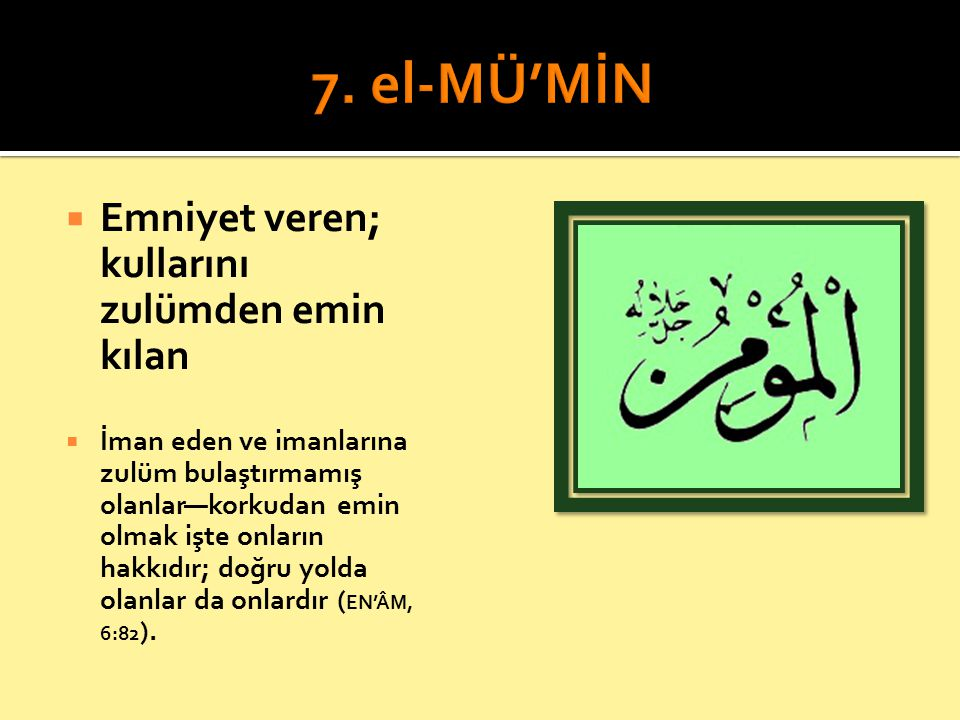7. el-MÜ'MİN Emniyet veren; kullarını zulümden emin kılan