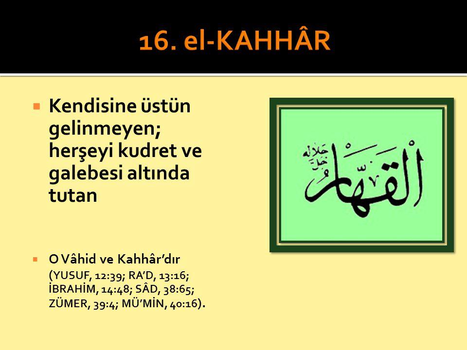 16. el-KAHHÂR Kendisine üstün gelinmeyen; herşeyi kudret ve galebesi altında tutan.