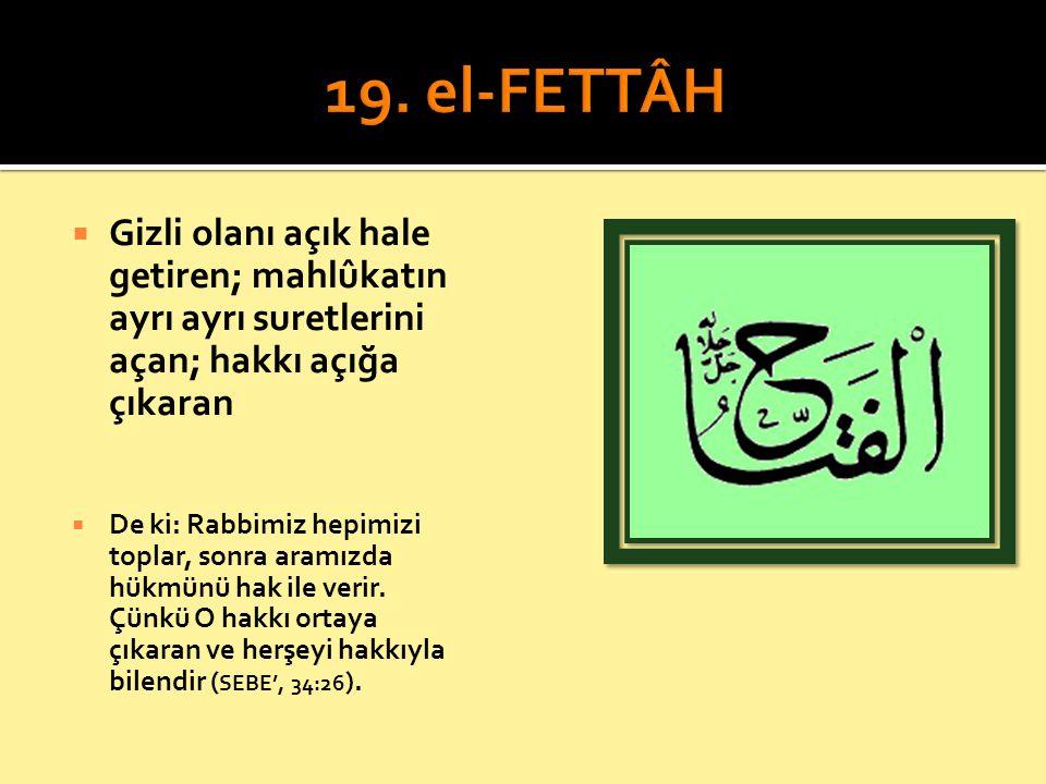 19. el-FETTÂH Gizli olanı açık hale getiren; mahlûkatın ayrı ayrı suretlerini açan; hakkı açığa çıkaran.