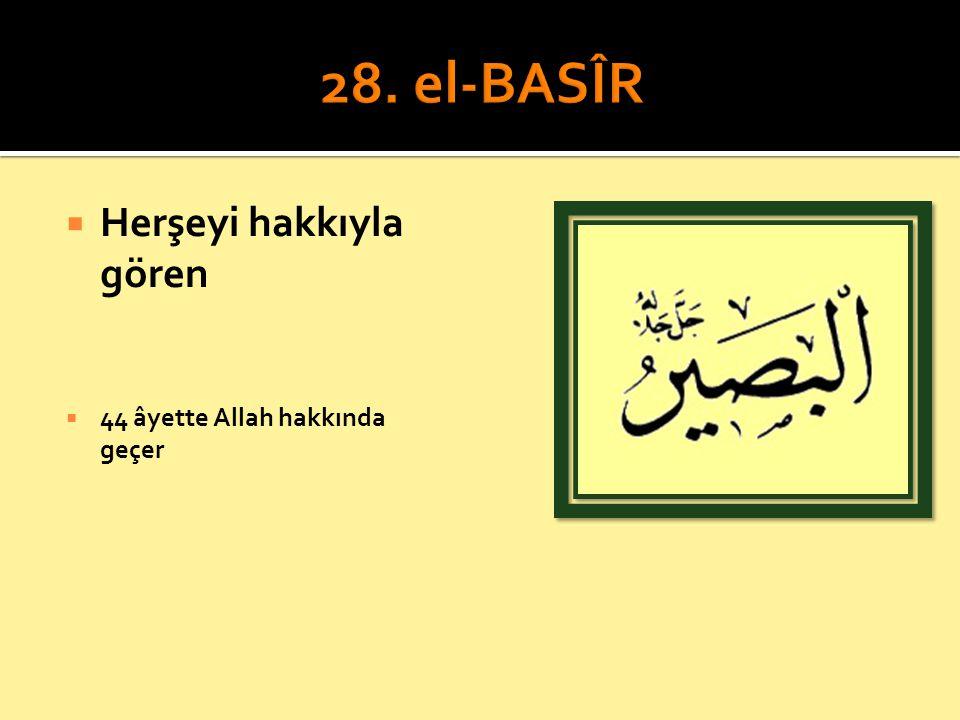 28. el-BASÎR Herşeyi hakkıyla gören 44 âyette Allah hakkında geçer