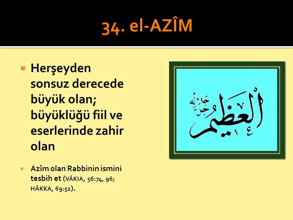 34. el-AZÎM Herşeyden sonsuz derecede büyük olan; büyüklüğü fiil ve eserlerinde zahir olan.