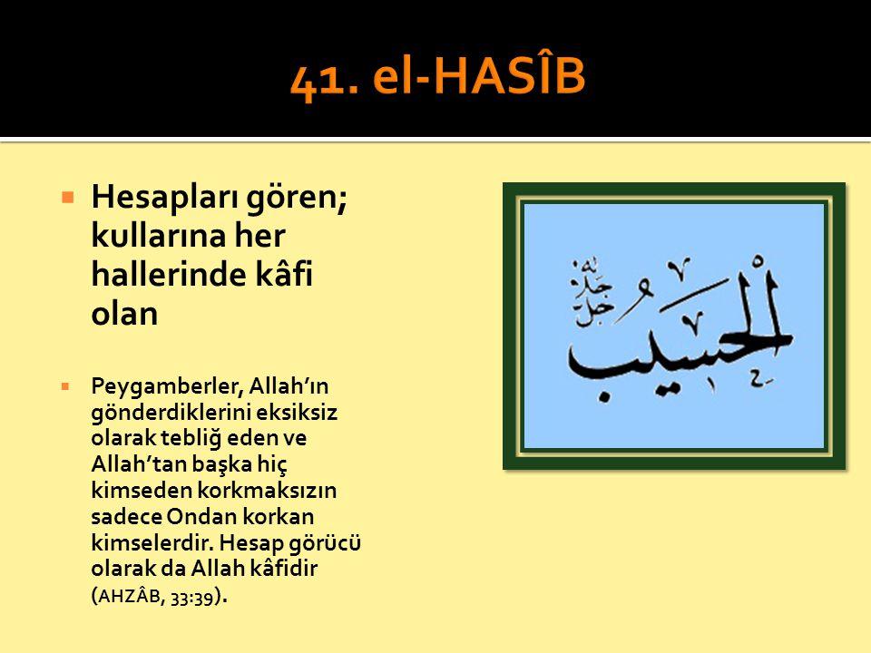 41. el-HASÎB Hesapları gören; kullarına her hallerinde kâfi olan