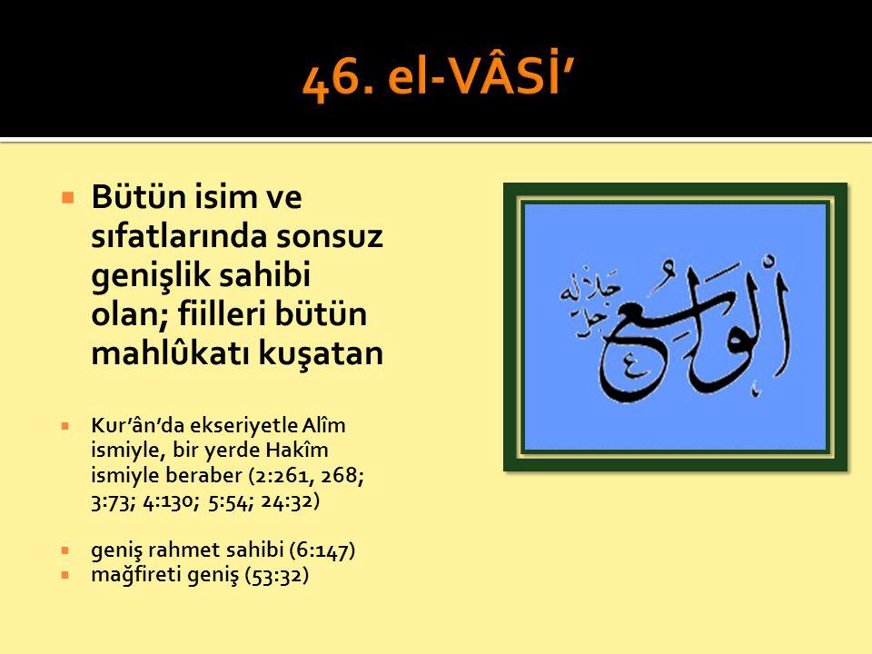 46. el-VÂSİ' Bütün isim ve sıfatlarında sonsuz genişlik sahibi olan; fiilleri bütün mahlûkatı kuşatan.